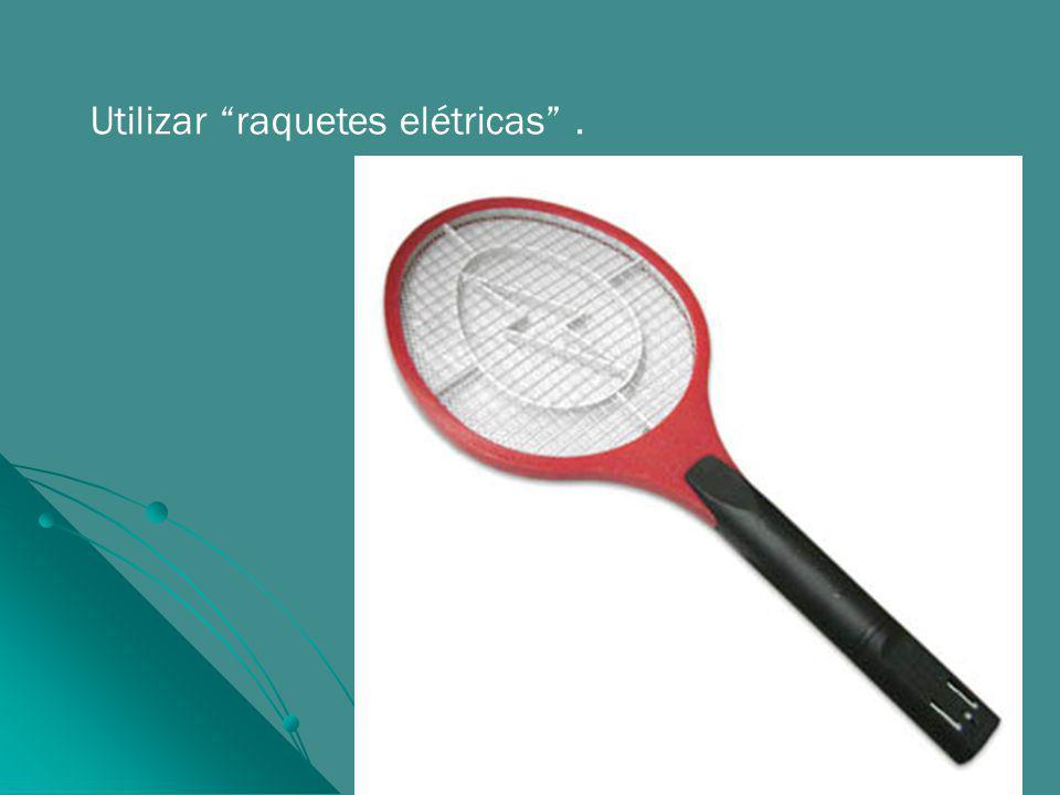 Utilizar raquetes elétricas.