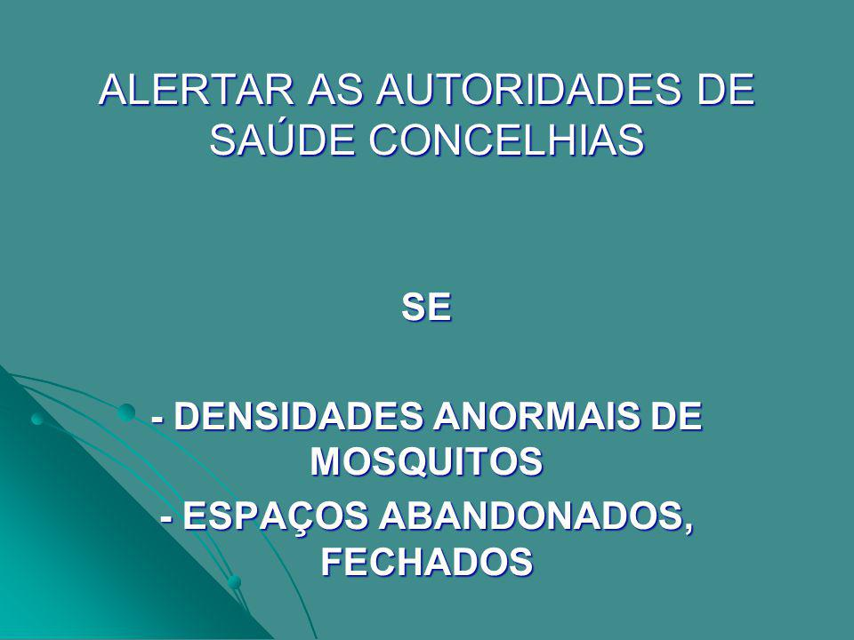 ALERTAR AS AUTORIDADES DE SAÚDE CONCELHIAS SE - DENSIDADES ANORMAIS DE MOSQUITOS - ESPAÇOS ABANDONADOS, FECHADOS