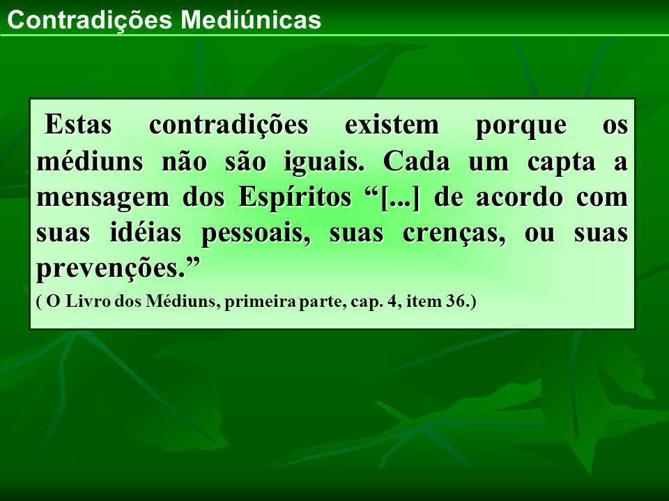 Estas contradições existem porque os médiuns não são iguais. Cada um capta a mensagem dos Espíritos [...] de acordo com suas idéias pessoais, suas cre