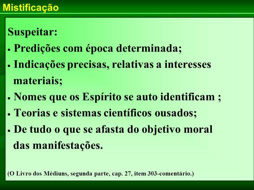Suspeitar: Predições com época determinada; Indicações precisas, relativas a interesses materiais; Nomes que os Espírito se auto identificam ; Teorias