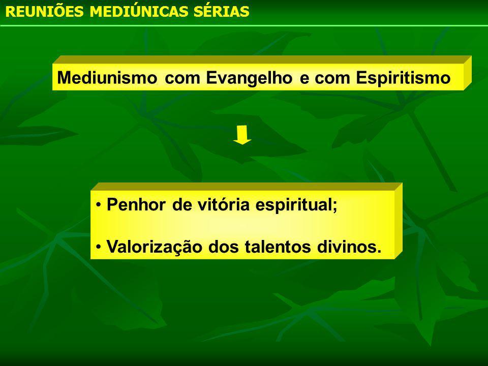 REUNIÕES MEDIÚNICAS SÉRIAS Penhor de vitória espiritual; Valorização dos talentos divinos. Mediunismo com Evangelho e com Espiritismo