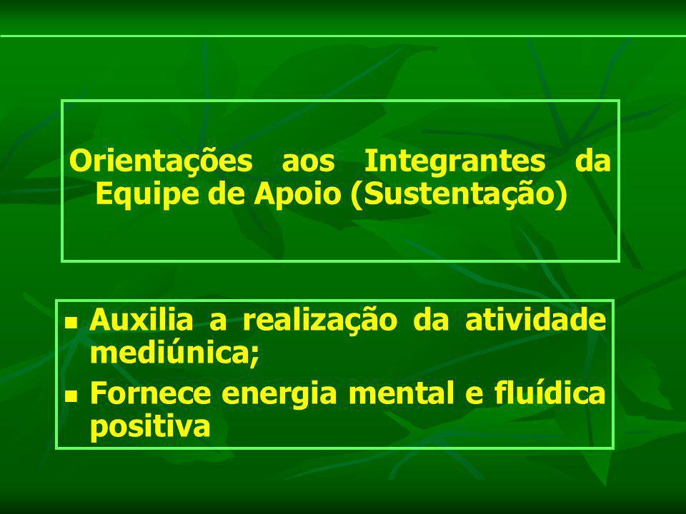 Orientações aos Integrantes da Equipe de Apoio (Sustentação) Auxilia a realização da atividade mediúnica; Fornece energia mental e fluídica positiva