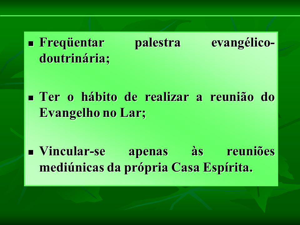 Freqüentar palestra evangélico- doutrinária; Freqüentar palestra evangélico- doutrinária; Ter o hábito de realizar a reunião do Evangelho no Lar; Ter