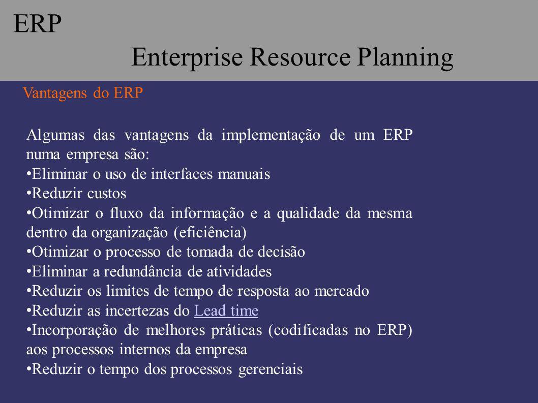 Vantagens do ERP Algumas das vantagens da implementação de um ERP numa empresa são: Eliminar o uso de interfaces manuais Reduzir custos Otimizar o flu