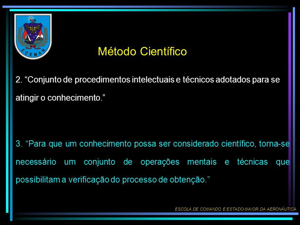 ESCOLA DE COMANDO E ESTADO-MAIOR DA AERONÁUTICA Método Científico 2. Conjunto de procedimentos intelectuais e técnicos adotados para se atingir o conh