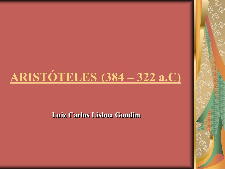 ARISTÓTELES (384 – 322 a.C) Luiz Carlos Lisboa Gondim