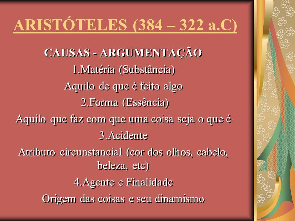 ARISTÓTELES (384 – 322 a.C) CAUSAS - ARGUMENTAÇÃO 1.Matéria (Substância) Aquilo de que é feito algo 2.Forma (Essência) Aquilo que faz com que uma cois