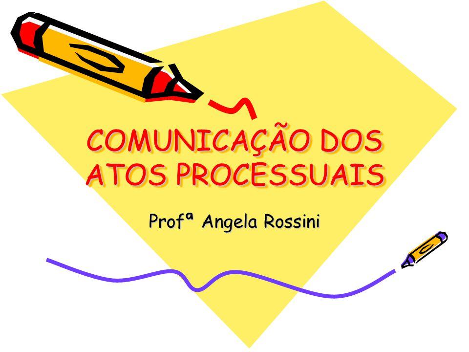 COMUNICAÇÃO DOS ATOS PROCESSUAIS Profª Angela Rossini