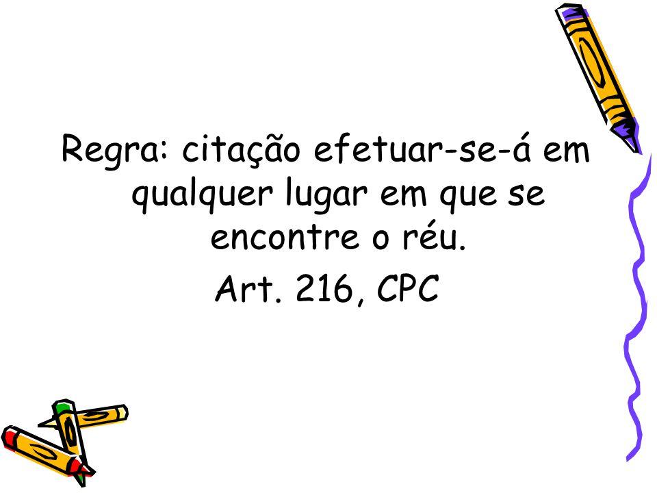 Regra: citação efetuar-se-á em qualquer lugar em que se encontre o réu. Art. 216, CPC