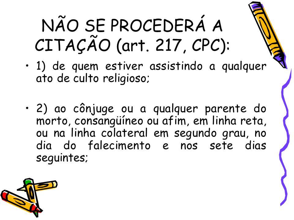 NÃO SE PROCEDERÁ A CITAÇÃO (art. 217, CPC): 1) de quem estiver assistindo a qualquer ato de culto religioso; 2) ao cônjuge ou a qualquer parente do mo