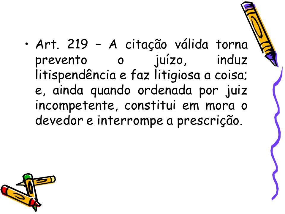 Art. 219 – A citação válida torna prevento o juízo, induz litispendência e faz litigiosa a coisa; e, ainda quando ordenada por juiz incompetente, cons