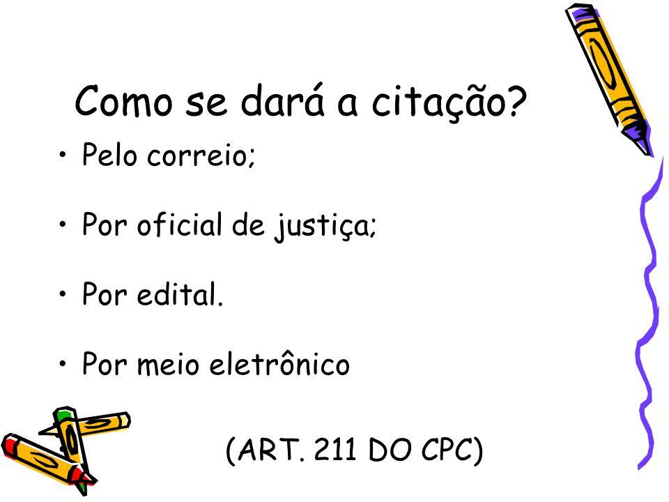 Como se dará a citação? Pelo correio; Por oficial de justiça; Por edital. Por meio eletrônico (ART. 211 DO CPC)