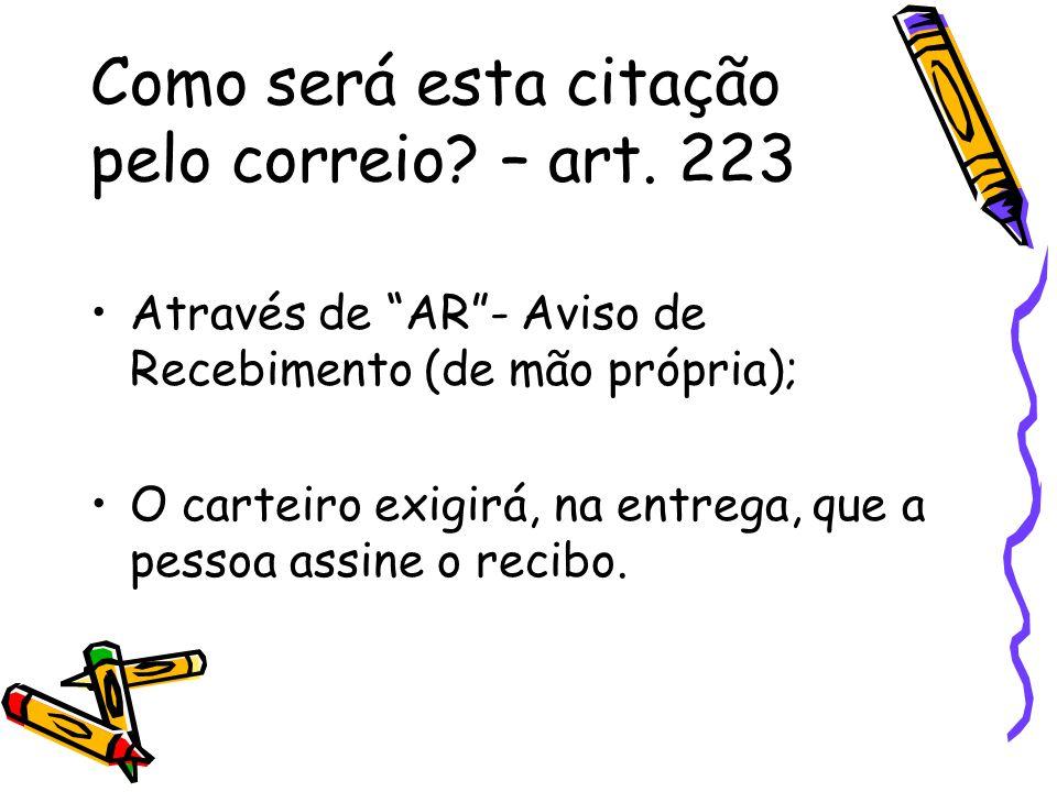 Como será esta citação pelo correio? – art. 223 Através de AR- Aviso de Recebimento (de mão própria); O carteiro exigirá, na entrega, que a pessoa ass