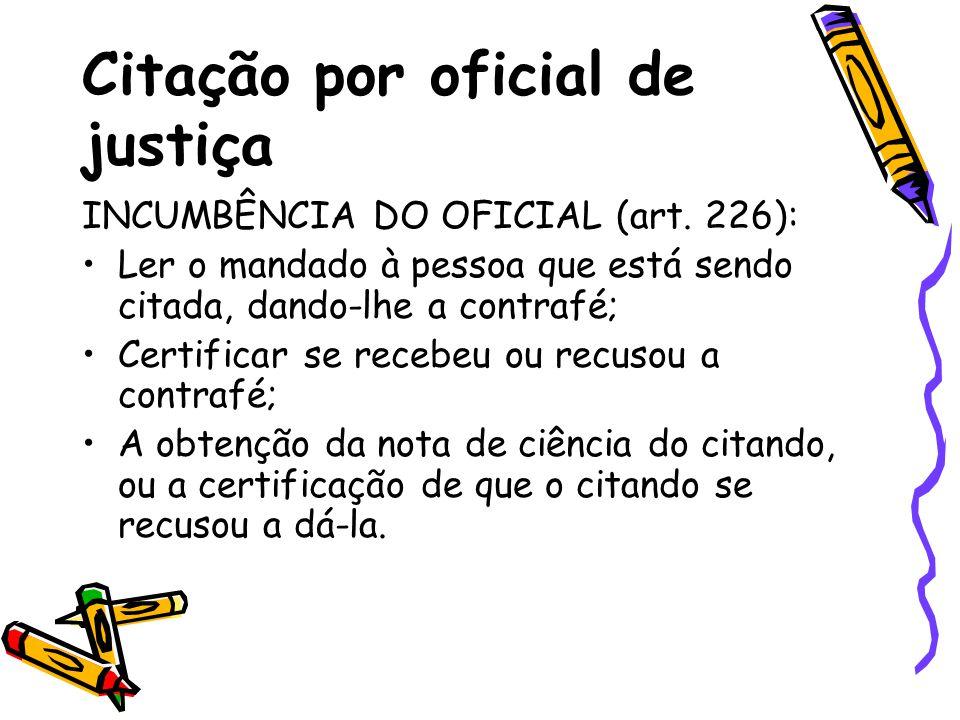 Citação por oficial de justiça INCUMBÊNCIA DO OFICIAL (art. 226): Ler o mandado à pessoa que está sendo citada, dando-lhe a contrafé; Certificar se re