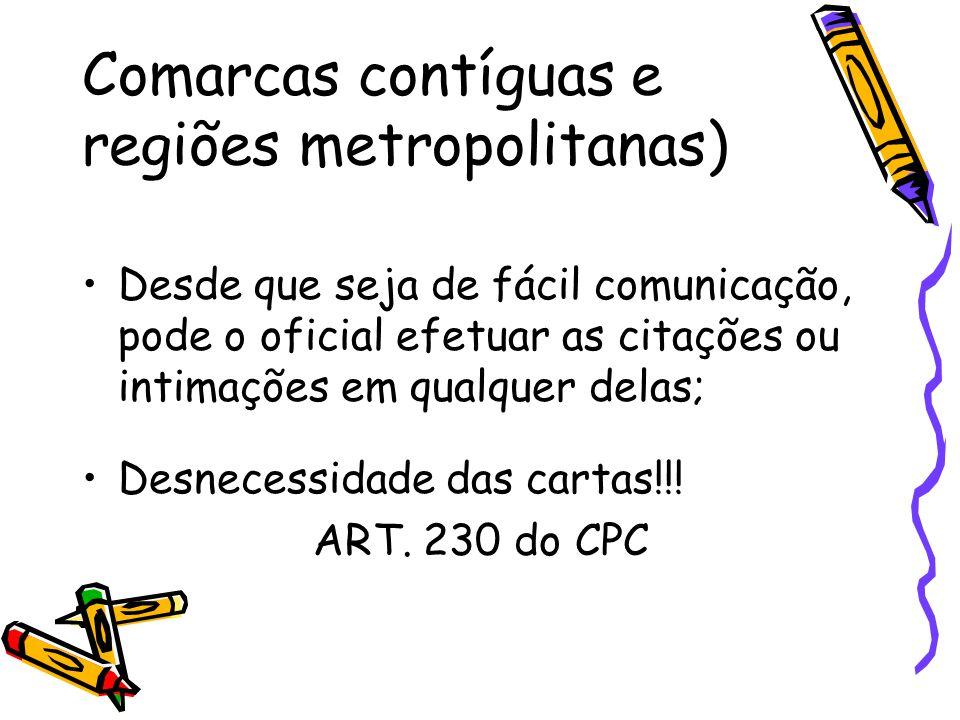 Comarcas contíguas e regiões metropolitanas) Desde que seja de fácil comunicação, pode o oficial efetuar as citações ou intimações em qualquer delas;