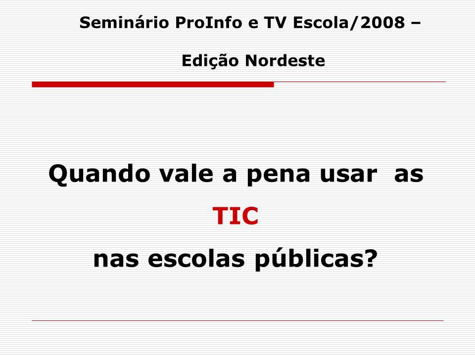 Quando vale a pena usar as TIC nas escolas públicas? Seminário ProInfo e TV Escola/2008 – Edição Nordeste