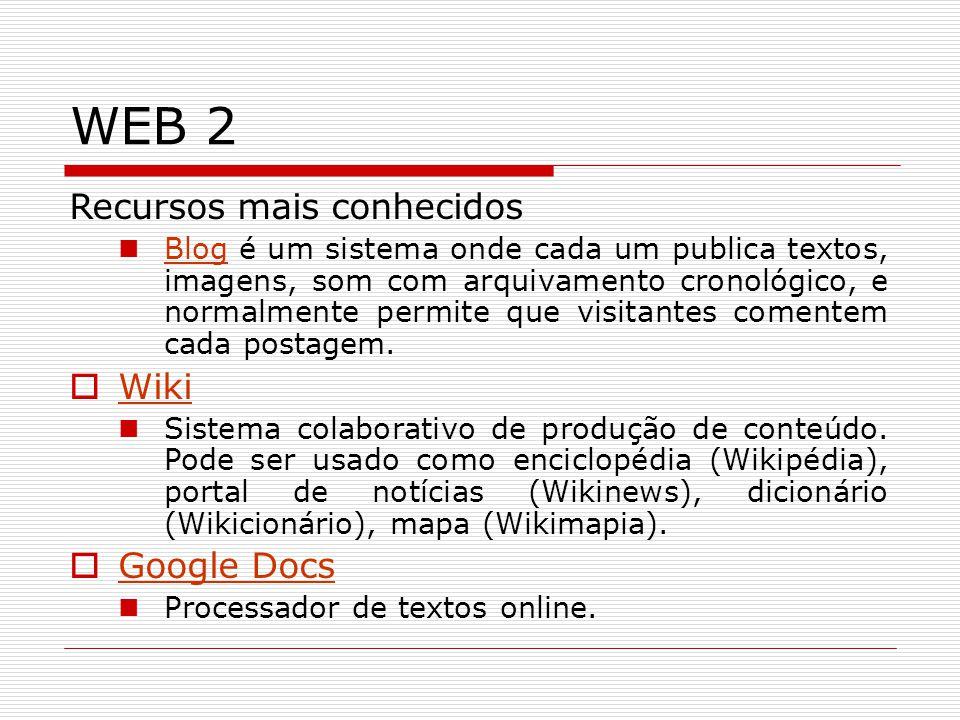 WEB 2 Recursos mais conhecidos Blog é um sistema onde cada um publica textos, imagens, som com arquivamento cronológico, e normalmente permite que vis