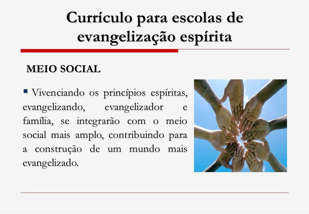 Currículo para escolas de evangelização espírita MEIO SOCIAL MEIO SOCIAL Vivenciando os princípios espíritas, evangelizando, evangelizador e família, se integrarão com o meio social mais amplo, contribuindo para a construção de um mundo mais evangelizado.