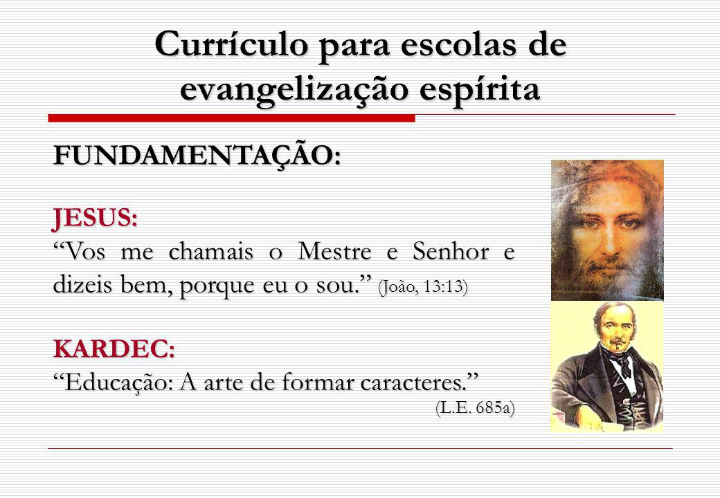 Currículo para escolas de evangelização espírita FUNDAMENTAÇÃO:JESUS: Vos me chamais o Mestre e Senhor e dizeis bem, porque eu o sou. (João, 13:13) KA