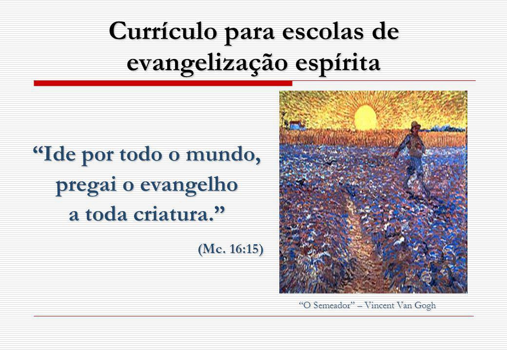 Currículo para escolas de evangelização espírita Ide por todo o mundo, pregai o evangelho a toda criatura.