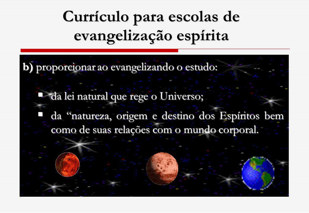 b) proporcionar ao evangelizando o estudo: da lei natural que rege o Universo; da lei natural que rege o Universo; da natureza, origem e destino dos Espíritos bem como de suas relações com o mundo corporal.