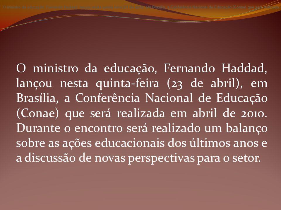 O ministro da educação, Fernando Haddad, lançou nesta quinta-feira (23 de abril), em Brasília, a Conferência Nacional de Educação (Conae) que será rea