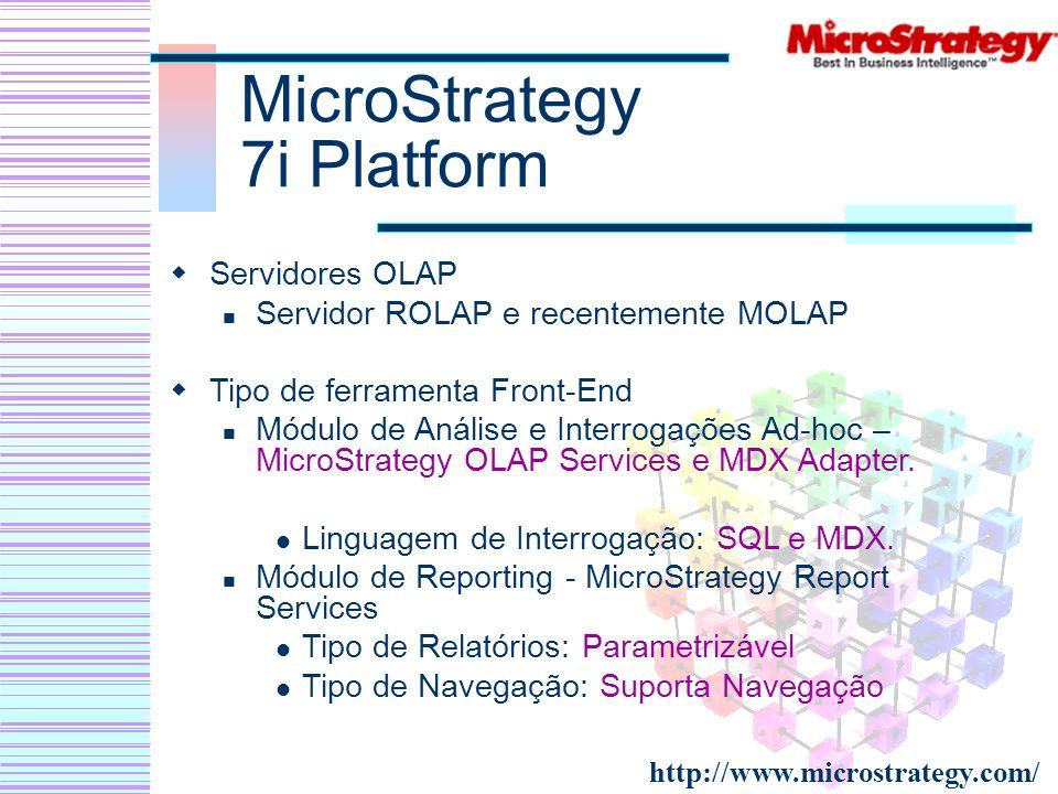 MicroStrategy 7i Platform Servidores OLAP Servidor ROLAP e recentemente MOLAP Tipo de ferramenta Front-End Módulo de Análise e Interrogações Ad-hoc –