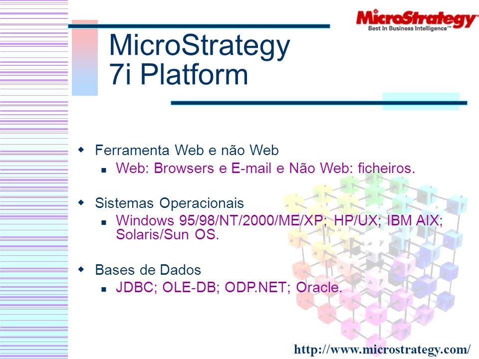 MicroStrategy 7i Platform Ferramenta Web e não Web Web: Browsers e E-mail e Não Web: ficheiros. Sistemas Operacionais Windows 95/98/NT/2000/ME/XP; HP/