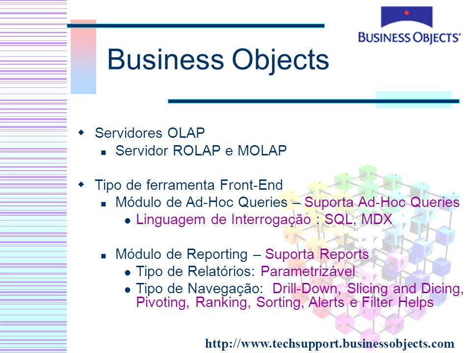 Business Objects Servidores OLAP Servidor ROLAP e MOLAP Tipo de ferramenta Front-End Módulo de Ad-Hoc Queries – Suporta Ad-Hoc Queries Linguagem de Interrogação : SQL, MDX Módulo de Reporting – Suporta Reports Tipo de Relatórios: Parametrizável Tipo de Navegação: Drill-Down, Slicing and Dicing, Pivoting, Ranking, Sorting, Alerts e Filter Helps http://www.techsupport.businessobjects.com
