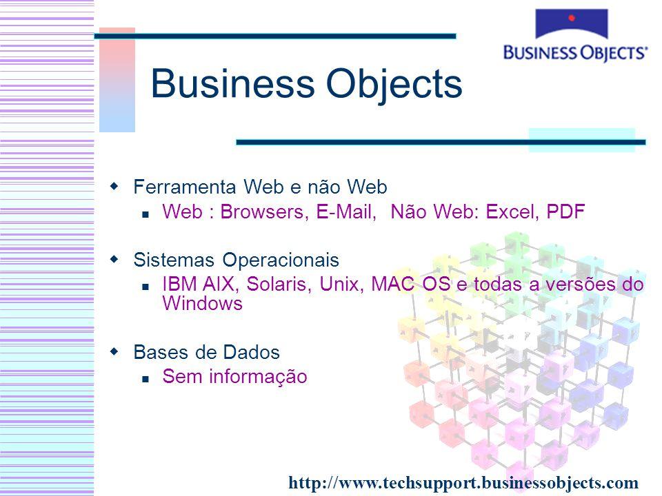 Business Objects Ferramenta Web e não Web Web : Browsers, E-Mail, Não Web: Excel, PDF Sistemas Operacionais IBM AIX, Solaris, Unix, MAC OS e todas a v