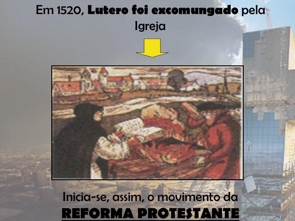 Em 1520, Lutero foi excomungado pela Igreja Inicia-se, assim, o movimento da REFORMA PROTESTANTE