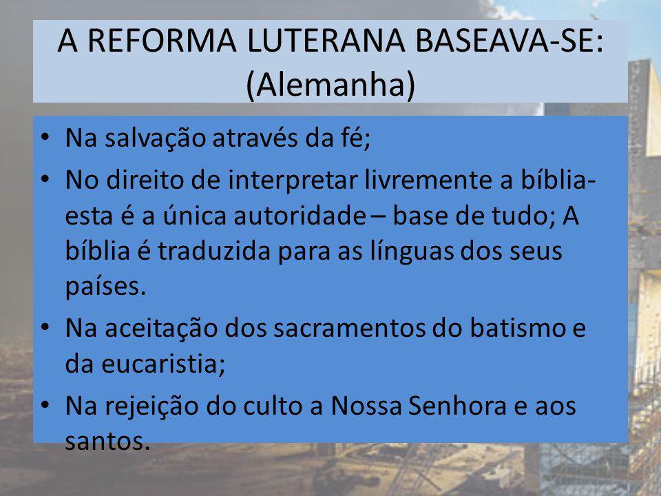 A REFORMA LUTERANA BASEAVA-SE: (Alemanha) Na salvação através da fé; No direito de interpretar livremente a bíblia- esta é a única autoridade – base de tudo; A bíblia é traduzida para as línguas dos seus países.