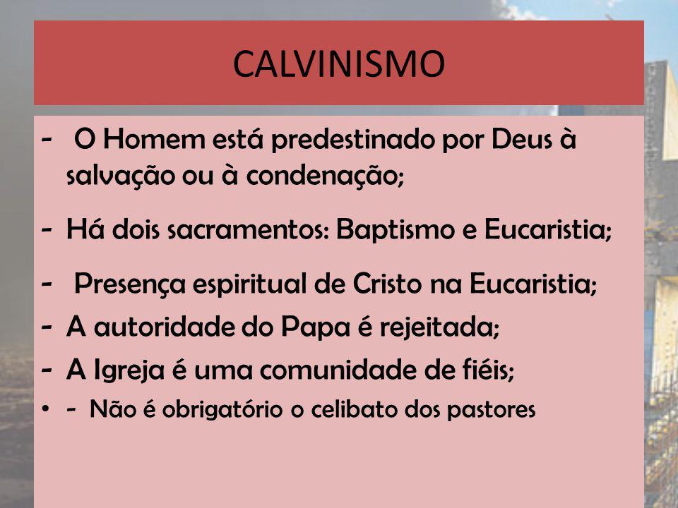 CALVINISMO - O Homem está predestinado por Deus à salvação ou à condenação; -Há dois sacramentos: Baptismo e Eucaristia; - Presença espiritual de Cristo na Eucaristia; -A autoridade do Papa é rejeitada; -A Igreja é uma comunidade de fiéis; - Não é obrigatório o celibato dos pastores