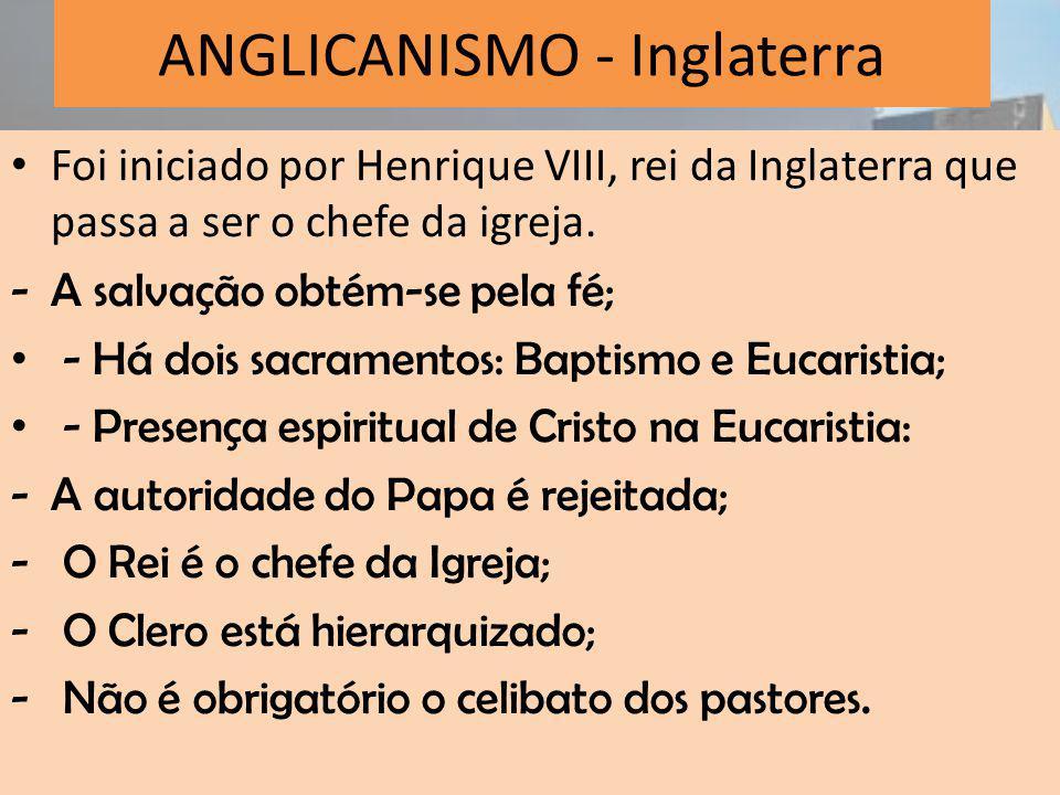 ANGLICANISMO - Inglaterra Foi iniciado por Henrique VIII, rei da Inglaterra que passa a ser o chefe da igreja.