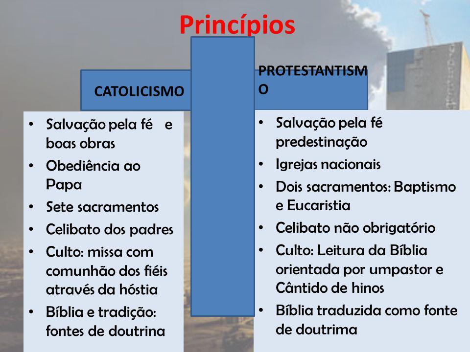Princípios CATOLICISMO Salvação pela fé e boas obras Obediência ao Papa Sete sacramentos Celibato dos padres Culto: missa com comunhão dos fiéis atrav