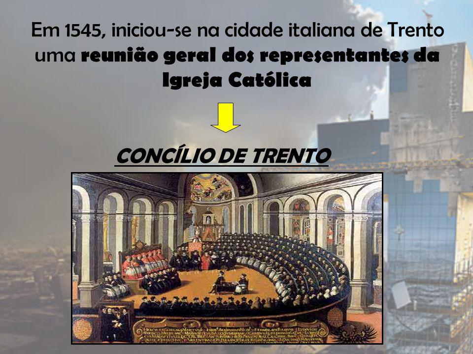 Em 1545, iniciou-se na cidade italiana de Trento uma reunião geral dos representantes da Igreja Católica CONCÍLIO DE TRENTO