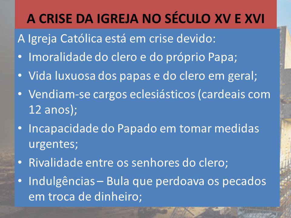A CRISE DA IGREJA NO SÉCULO XV E XVI A Igreja Católica está em crise devido: Imoralidade do clero e do próprio Papa; Vida luxuosa dos papas e do clero