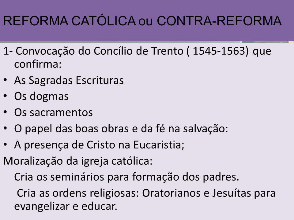 REFORMA CATÓLICA ou CONTRA-REFORMA 1- Convocação do Concílio de Trento ( 1545-1563) que confirma: As Sagradas Escrituras Os dogmas Os sacramentos O pa