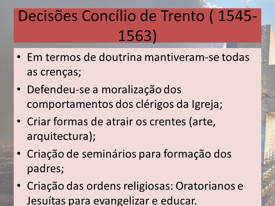 Decisões Concílio de Trento ( 1545- 1563) Em termos de doutrina mantiveram-se todas as crenças; Defendeu-se a moralização dos comportamentos dos cléri