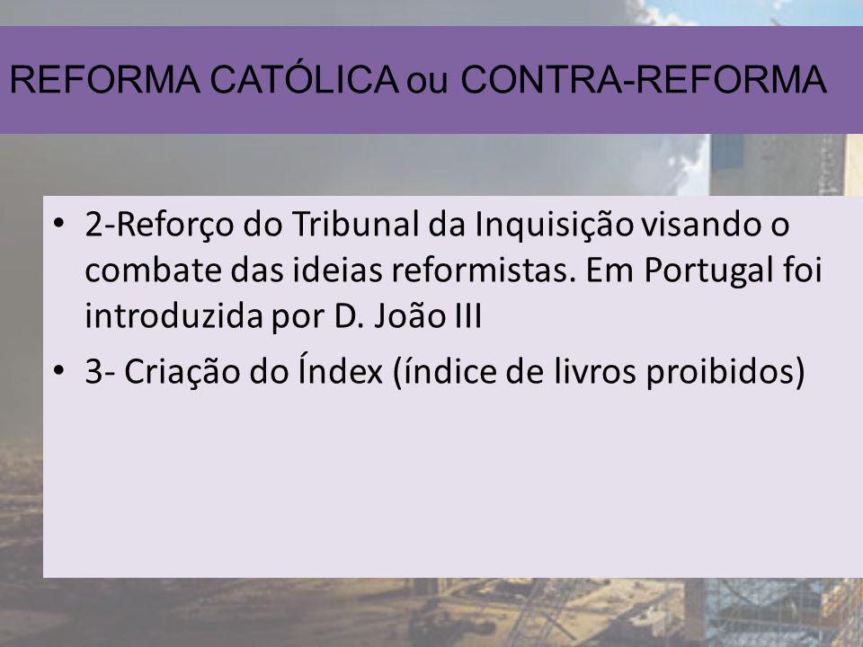 REFORMA CATÓLICA ou CONTRA-REFORMA 2-Reforço do Tribunal da Inquisição visando o combate das ideias reformistas. Em Portugal foi introduzida por D. Jo