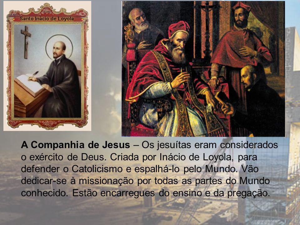 A Companhia de Jesus – Os jesuítas eram considerados o exército de Deus. Criada por Inácio de Loyola, para defender o Catolicismo e espalhá-lo pelo Mu