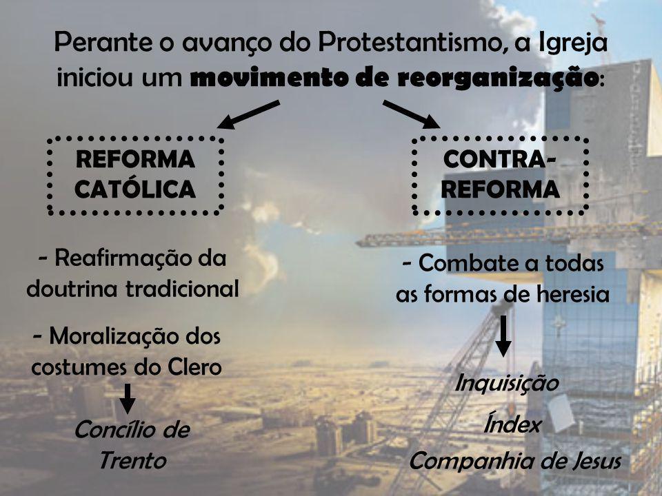 Perante o avanço do Protestantismo, a Igreja iniciou um movimento de reorganização : REFORMA CATÓLICA CONTRA- REFORMA - Reafirmação da doutrina tradic