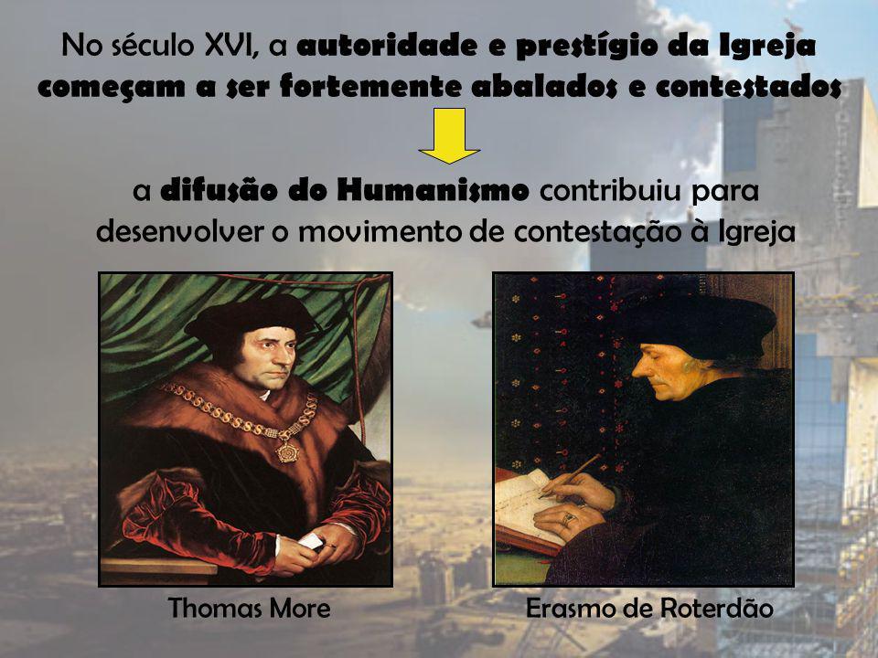 No século XVI, a autoridade e prestígio da Igreja começam a ser fortemente abalados e contestados a difusão do Humanismo contribuiu para desenvolver o movimento de contestação à Igreja Thomas MoreErasmo de Roterdão