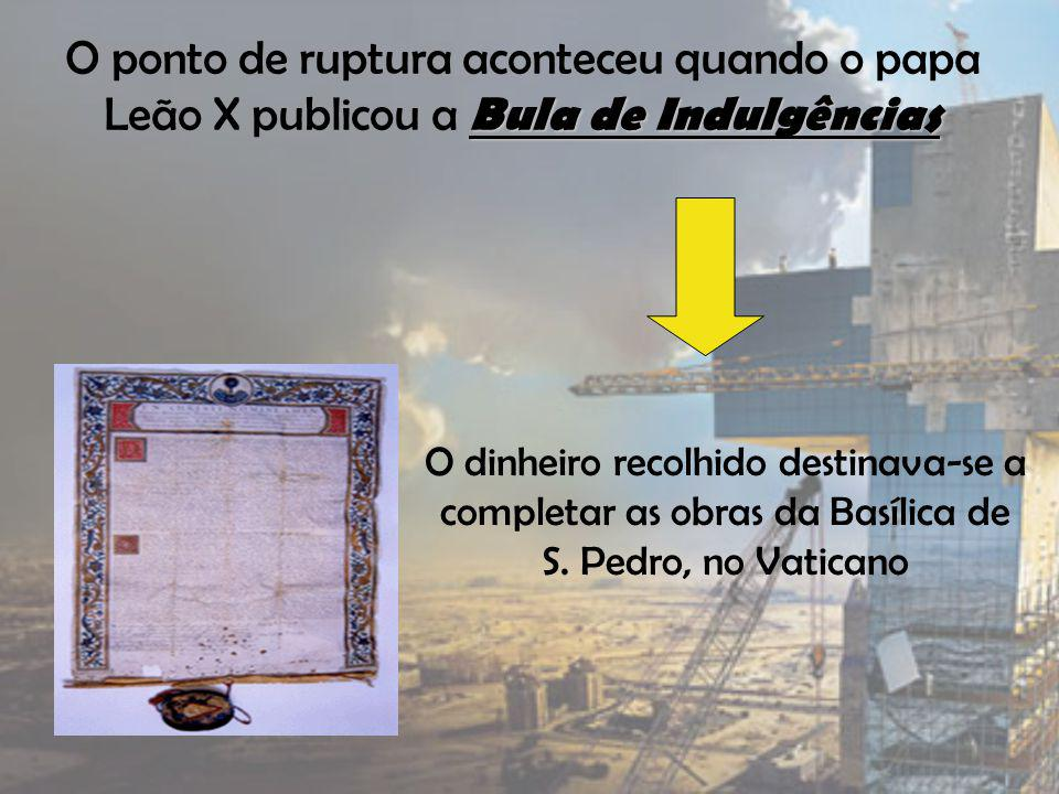 Bula de Indulgências O ponto de ruptura aconteceu quando o papa Leão X publicou a Bula de Indulgências O dinheiro recolhido destinava-se a completar as obras da Basílica de S.