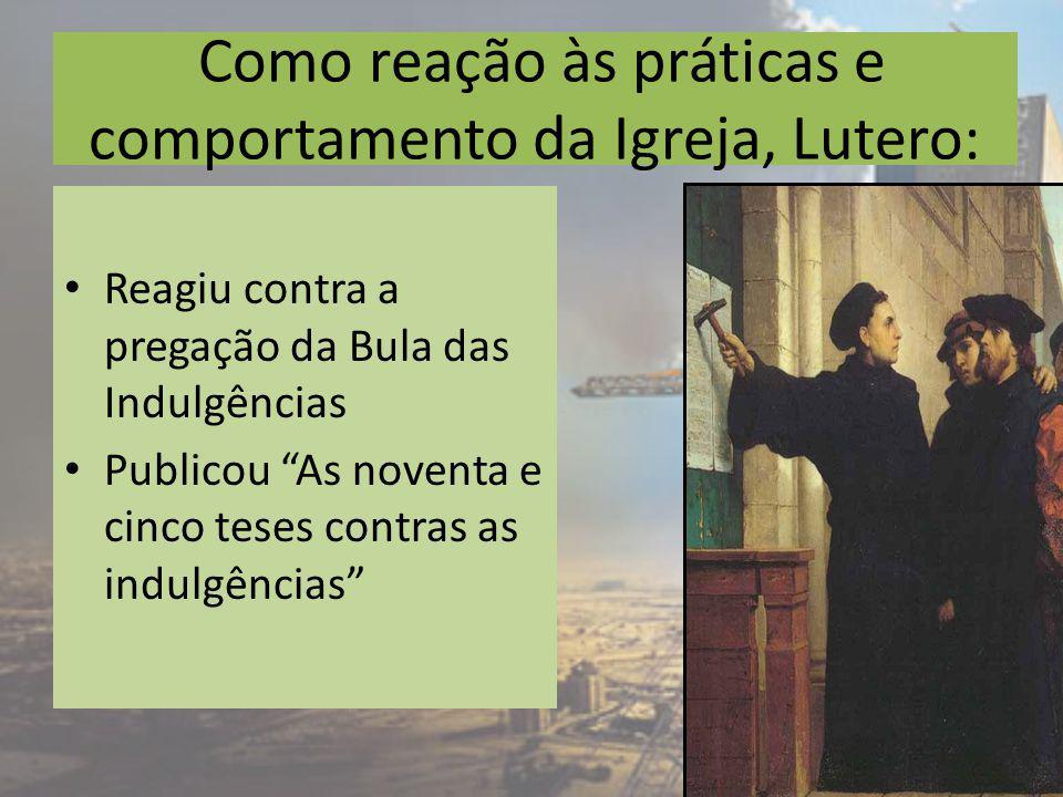 Como reação às práticas e comportamento da Igreja, Lutero: Reagiu contra a pregação da Bula das Indulgências Publicou As noventa e cinco teses contras as indulgências