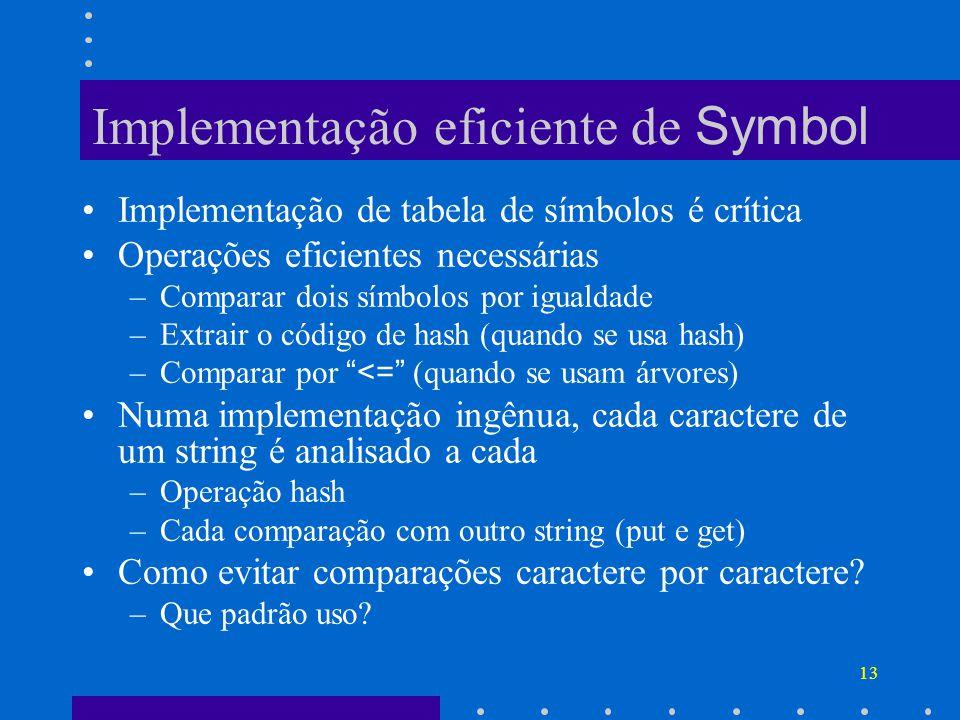 13 Implementação eficiente de Symbol Implementação de tabela de símbolos é crítica Operações eficientes necessárias –Comparar dois símbolos por igualdade –Extrair o código de hash (quando se usa hash) –Comparar por <= (quando se usam árvores) Numa implementação ingênua, cada caractere de um string é analisado a cada –Operação hash –Cada comparação com outro string (put e get) Como evitar comparações caractere por caractere.