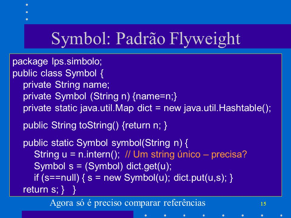 15 Symbol: Padrão Flyweight package lps.simbolo; public class Symbol { private String name; private Symbol (String n) {name=n;} private static java.ut