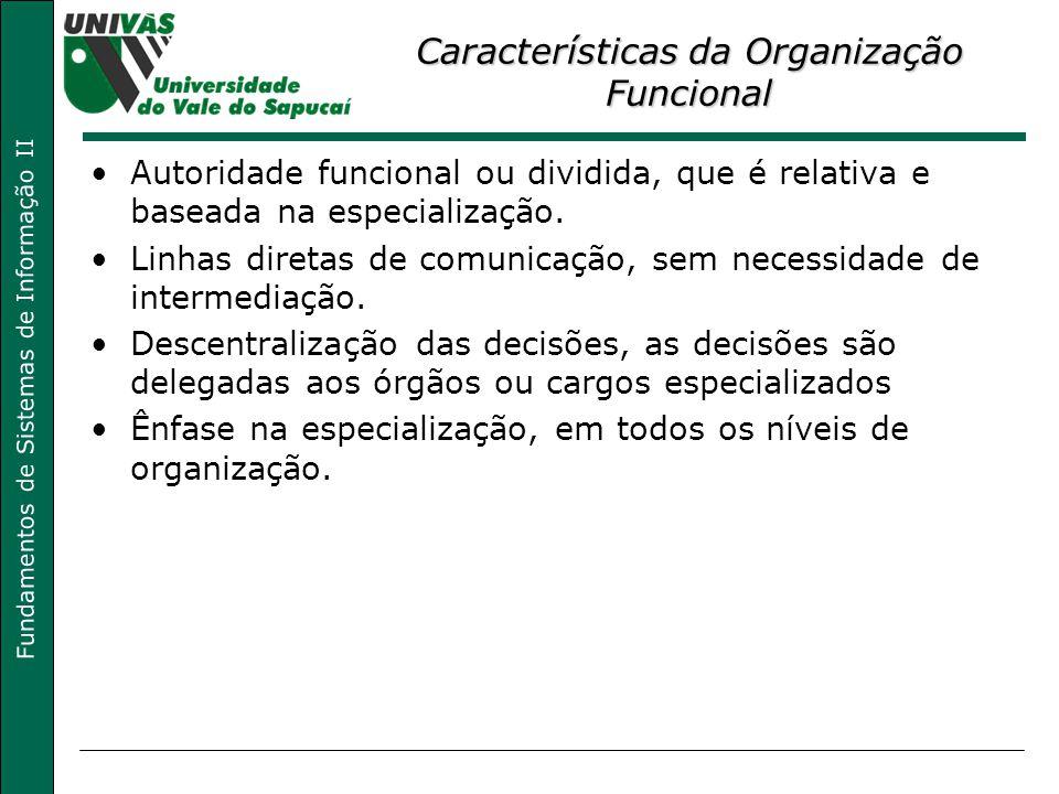 Fundamentos de Sistemas de Informação II Características da Organização Funcional Autoridade funcional ou dividida, que é relativa e baseada na especialização.