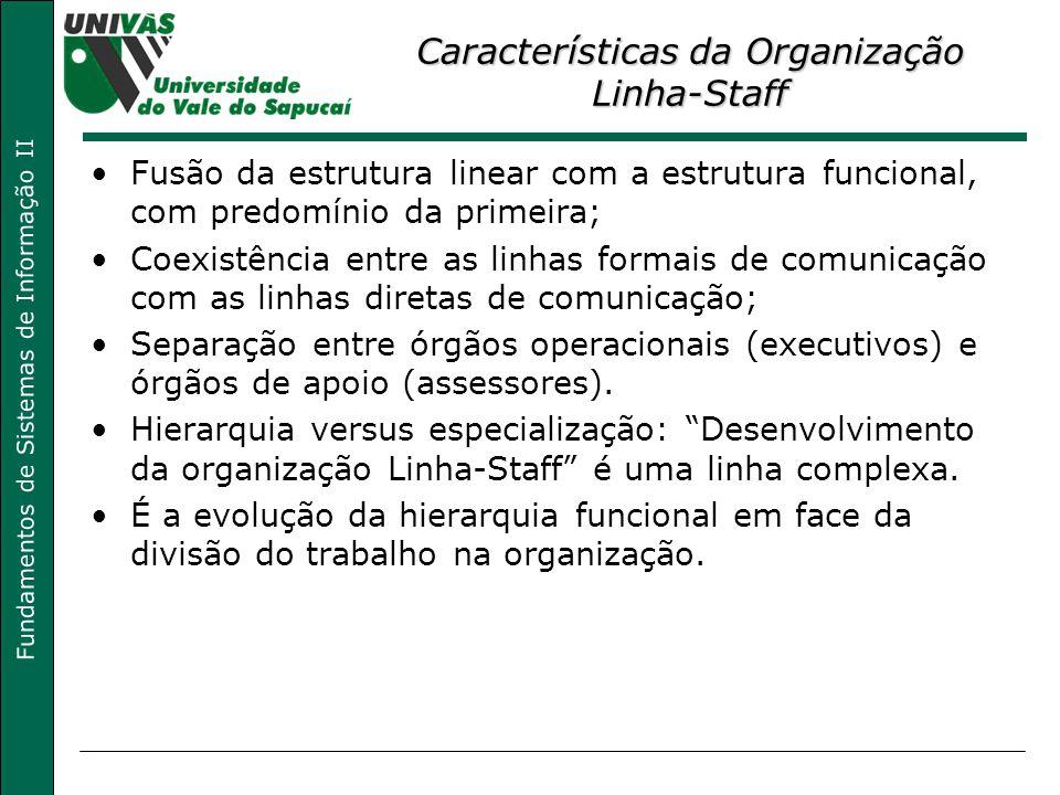 Fundamentos de Sistemas de Informação II Características da Organização Linha-Staff Fusão da estrutura linear com a estrutura funcional, com predomíni