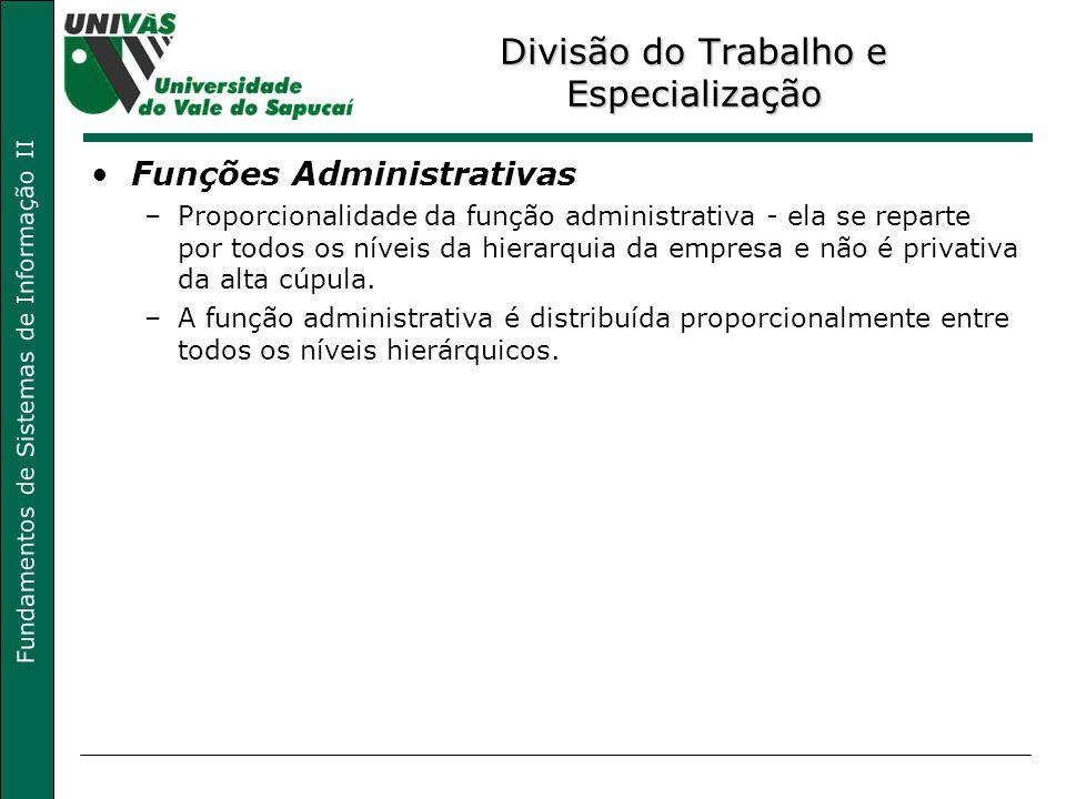 Fundamentos de Sistemas de Informação II Divisão do Trabalho e Especialização Funções Administrativas –Proporcionalidade da função administrativa - ela se reparte por todos os níveis da hierarquia da empresa e não é privativa da alta cúpula.